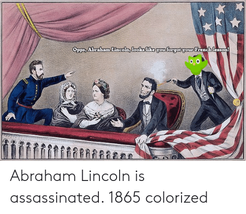 Abraham Lincoln, Abraham, and Lincoln: Opps, Abraham Lincoln, looks like You forgot your French lesson Abraham Lincoln is assassinated. 1865 colorized