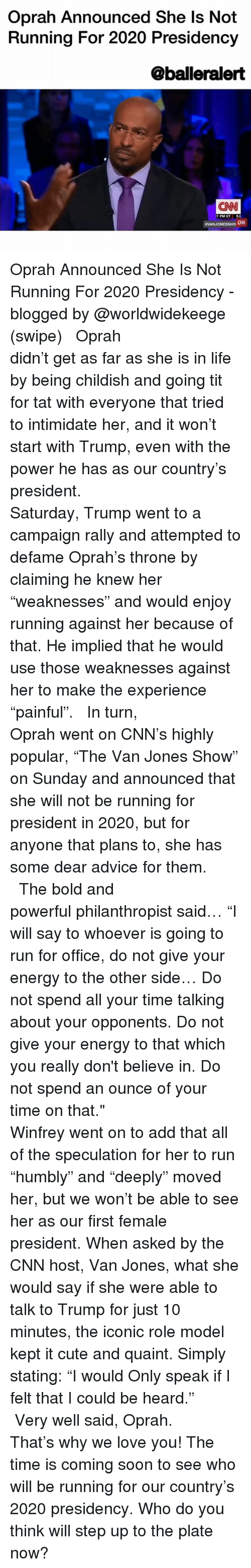"Advice, cnn.com, and Cute: Oprah Announced She Is Not  Running For 2020 Presidency  @balleralert  CNN  7 PM ET 50  VANJONESSHO ON Oprah Announced She Is Not Running For 2020 Presidency - blogged by @worldwidekeege (swipe) ⠀⠀⠀⠀⠀⠀⠀⠀⠀ ⠀⠀⠀⠀⠀⠀⠀⠀⠀ Oprah didn't get as far as she is in life by being childish and going tit for tat with everyone that tried to intimidate her, and it won't start with Trump, even with the power he has as our country's president. ⠀⠀⠀⠀⠀⠀⠀⠀⠀ ⠀⠀⠀⠀⠀⠀⠀⠀⠀ Saturday, Trump went to a campaign rally and attempted to defame Oprah's throne by claiming he knew her ""weaknesses"" and would enjoy running against her because of that. He implied that he would use those weaknesses against her to make the experience ""painful"". ⠀⠀⠀⠀⠀⠀⠀⠀⠀ ⠀⠀⠀⠀⠀⠀⠀⠀⠀ In turn, Oprah went on CNN's highly popular, ""The Van Jones Show"" on Sunday and announced that she will not be running for president in 2020, but for anyone that plans to, she has some dear advice for them. ⠀⠀⠀⠀⠀⠀⠀⠀⠀ ⠀⠀⠀⠀⠀⠀⠀⠀⠀ The bold and powerful philanthropist said… ""I will say to whoever is going to run for office, do not give your energy to the other side… Do not spend all your time talking about your opponents. Do not give your energy to that which you really don't believe in. Do not spend an ounce of your time on that."" ⠀⠀⠀⠀⠀⠀⠀⠀⠀ ⠀⠀⠀⠀⠀⠀⠀⠀⠀ Winfrey went on to add that all of the speculation for her to run ""humbly"" and ""deeply"" moved her, but we won't be able to see her as our first female president. When asked by the CNN host, Van Jones, what she would say if she were able to talk to Trump for just 10 minutes, the iconic role model kept it cute and quaint. Simply stating: ""I would Only speak if I felt that I could be heard."" ⠀⠀⠀⠀⠀⠀⠀⠀⠀ ⠀⠀⠀⠀⠀⠀⠀⠀⠀ Very well said, Oprah. That's why we love you! The time is coming soon to see who will be running for our country's 2020 presidency. Who do you think will step up to the plate now?"