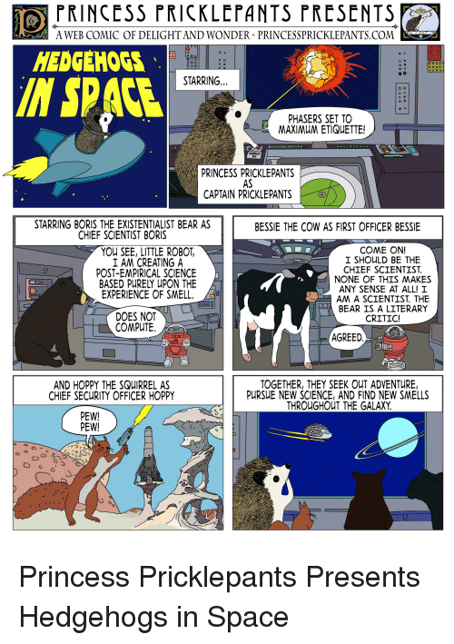 Smell, Bear, and Princess: OPRINCESS PRICKLEPANTS PRESENTS  24 A WEB COMIC OF DELIGHT AND WONDER. PRINCESSPRICKLEPANTS.COM  HEDGEHOGS  IN SPACE  STARRING...  PHASERS SET TO  MAXIMUM ETIQUETTE!  RAY  PRINCESS PRICKLEPANTS  AS  GRI CAPTAIN PRICKLEPANTS  STARRING BORIS THE EXISTENTIALIST BEAR AS  CHIEF SCIENTIST BORIS  BESSIE THE COW AS FIRST OFFICER BESSIE  YOU SEE, LITTLE ROBOT  I AM CREATING A  POST-EMPIRICAL SCIENCE  BASED PURELY UPON THE  EXPERIENCE OF SMELL  COME ON!  I SHOULD BE THE  CHIEF SCIENTIST  NONE OF THIS MAKES  ANY SENSE AT ALL! I  AM A SCIENTIST, THE  BEAR IS A LITERARY  CRITIC!  DOES NOT  COMPUTE  AGREED  AND HOPPY THE SQUIRREL AS  CHIEF SECURITY OFFICER HOPPY  TOGETHER, THEY SEEK OUT ADVENTURE,  PURSUE NEW SCIENCE, AND FIND NEW SMELLS  THROUGHOUT THE GALAXY  PEW!  PEW!
