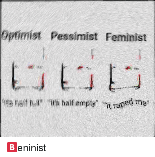 Feminist, Pessimist, and Empty: Optimist Pessimist Feminist  its half fulix haif empty it raped me