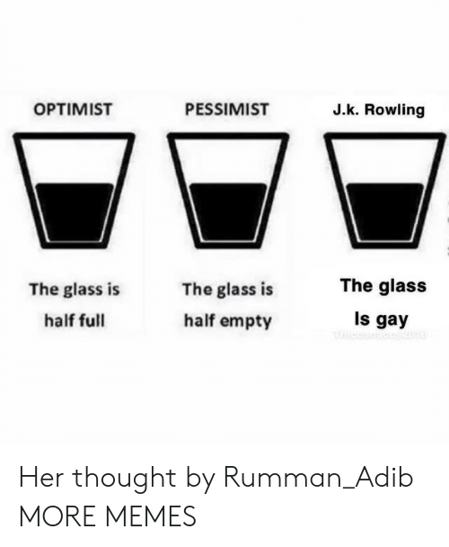 Dank, Memes, and Target: OPTIMIST  PESSIMIST  J.k. Rowling  The glass  The glass is  half full  The glass is  half empty  Is gay Her thought by Rumman_Adib MORE MEMES