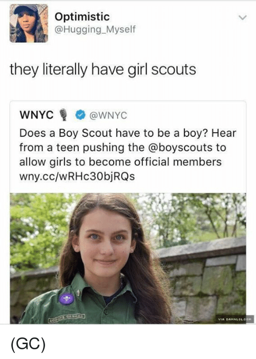 Girl Scouts, Girls, and Memes: Optimistic  @Hugging Myself  they literally have girl scouts  WNYC WNYC  Does a Boy Scout have to be a boy? Hear  from a teen pushing the @boyscouts to  allow girls to become official members  wny.cc/wRHC30bj RQs  VIA DAHNLOLCOM (GC)