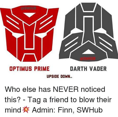 Darth Vader, Finn, and Memes: OPTIMUS PRIME  DARTH VADER  UPSIDE DOWN Who else has NEVER noticed this? - Tag a friend to blow their mind💥 Admin: Finn, SWHub