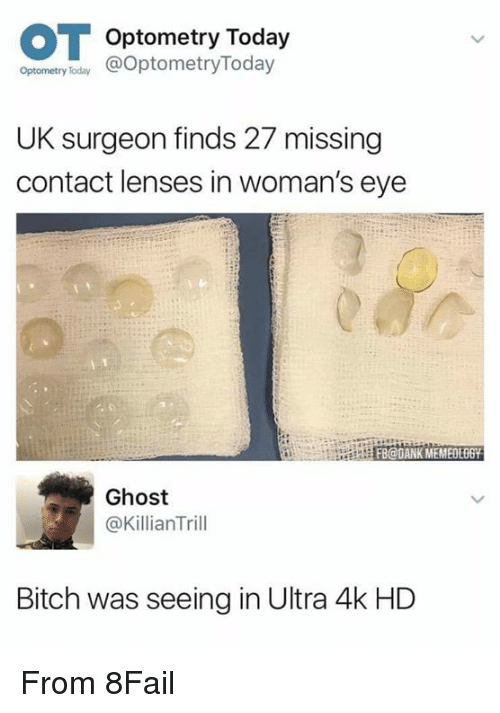 Bitch, Dank, and Funny: Optometry Today  Opronetry oday OptometryToday  Optometry Today  UK surgeon finds 27 missing  contact lenses in woman's eye  FB@DANK MEMEOLOGY  Ghost  @KillianTrill  Bitch was seeing in Ultra 4k HD From 8Fail
