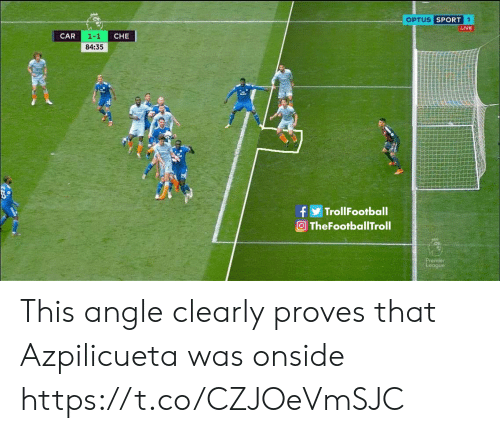 Memes, Live, and 🤖: OPTUS SPO  LIVE  CAR  CHE  84:35  TrollFootball  O TheFootballTroll This angle clearly proves that Azpilicueta was onside https://t.co/CZJOeVmSJC