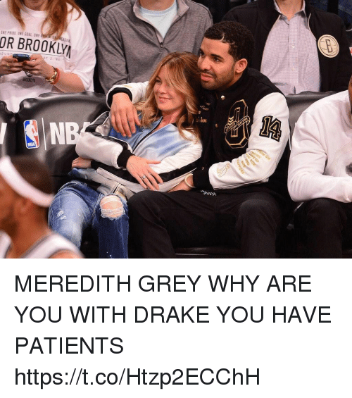 Drake, Nba, and Grey: OR BROOKLY  NBA MEREDITH GREY WHY ARE YOU WITH DRAKE YOU HAVE PATIENTS https://t.co/Htzp2ECChH