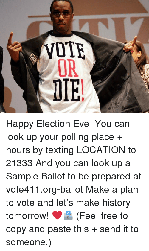 Memes, Texting, and Free: OR  DIE Happy Election Eve! You can look up your polling place + hours by texting LOCATION to 21333 And you can look up a Sample Ballot to be prepared at vote411.org-ballot Make a plan to vote and let's make history tomorrow! ❤️🗳 (Feel free to copy and paste this + send it to someone.)