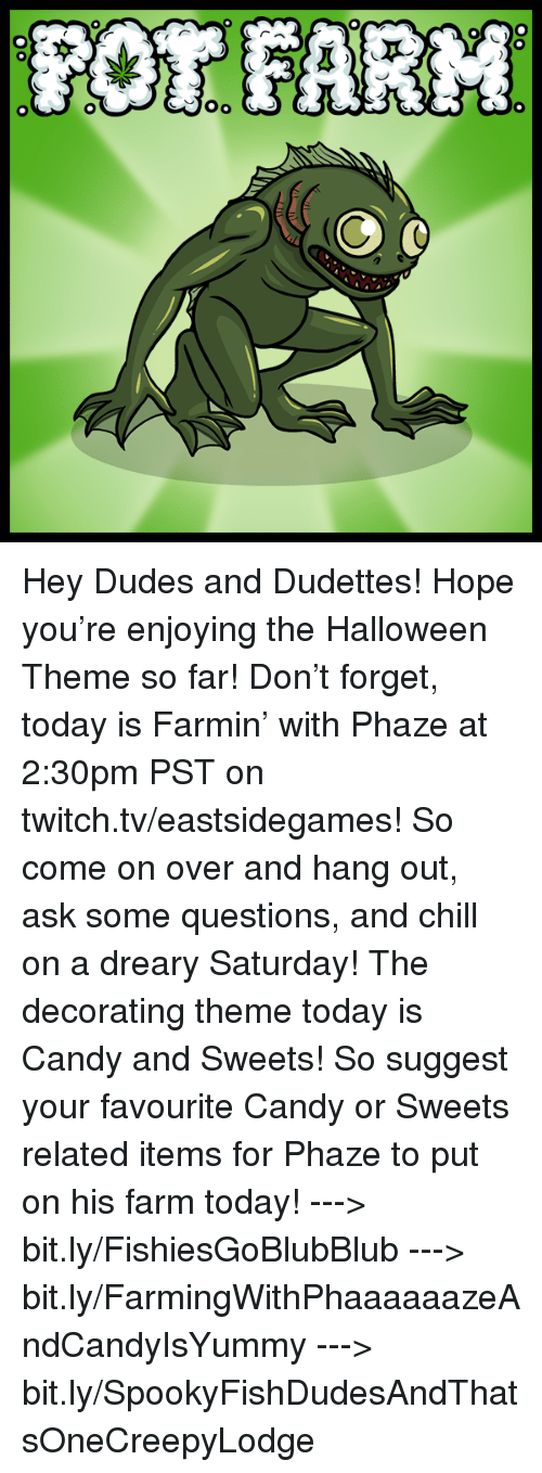 Candy, Chill, and Dude: OR FARM  00  00-0 Hey Dudes and Dudettes! Hope you're enjoying the Halloween Theme so far! Don't forget, today is Farmin' with Phaze at 2:30pm PST on twitch.tv/eastsidegames! So come on over and hang out, ask some questions, and chill on a dreary Saturday!   The decorating theme today is Candy and Sweets! So suggest your favourite Candy or Sweets related items for Phaze to put on his farm today!   ---> bit.ly/FishiesGoBlubBlub ---> bit.ly/FarmingWithPhaaaaaazeAndCandyIsYummy ---> bit.ly/SpookyFishDudesAndThatsOneCreepyLodge