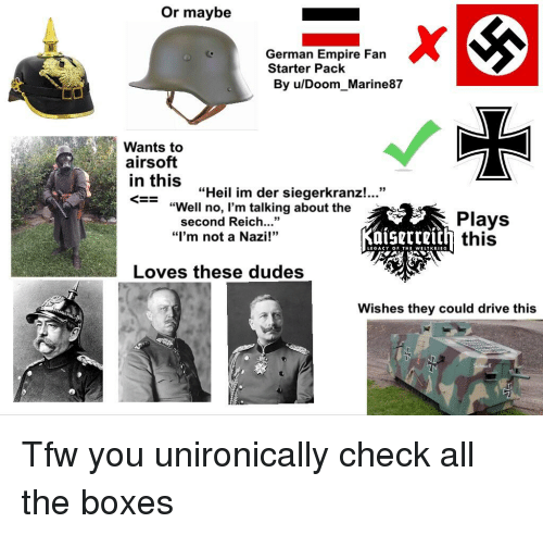 """Empire, Tfw, and Drive: Or maybe  German Empire Fan  Starter Pack  By u/Doom Marine87  Wants to  airsoft  in this  «Heil im der sieger  kranz! """"  """"Well no, I'm talking about the  second Reich""""  """"I'm not a Nazi!""""  Plays  this  LIGACY OF THI WELTKRIEG  Loves these dudes  Wishes they could drive this  ck"""
