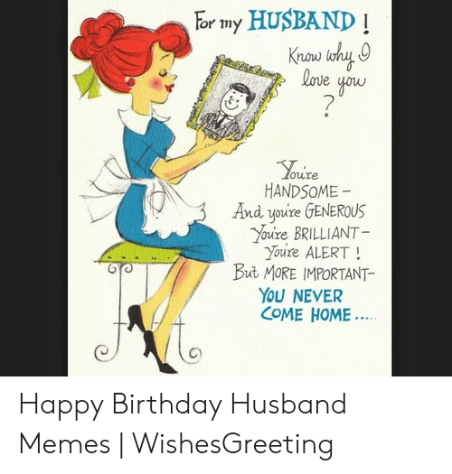Birthday, Memes, and Happy Birthday: or my HUSBAND!  now  oure  HANDSOME  And youre GENEROUS  oure BRILLIANT  Youre ALERT!  But MORE IMPORTANT-  YoU NEVER  COME HOME Happy Birthday Husband Memes | WishesGreeting