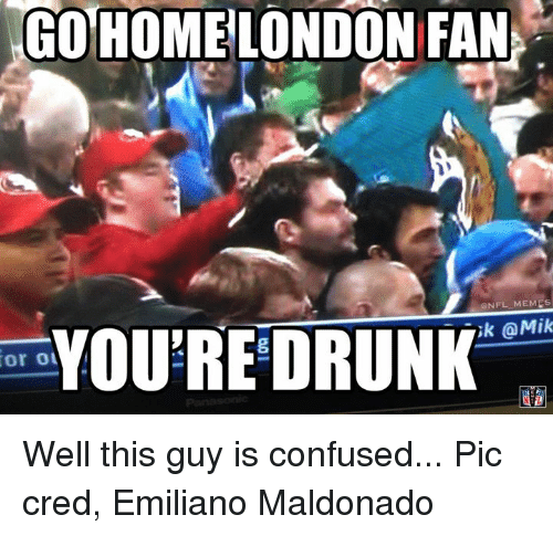 or ou go home london fan onfl memes youre drunk 16906950 or ou go home london fan onfl memes youre drunk omik well this guy