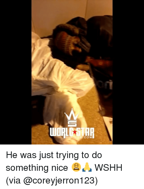 Memes, Wshh, and Star: OR STAR  COM He was just trying to do something nice 😩🙏 WSHH (via @coreyjerron123)