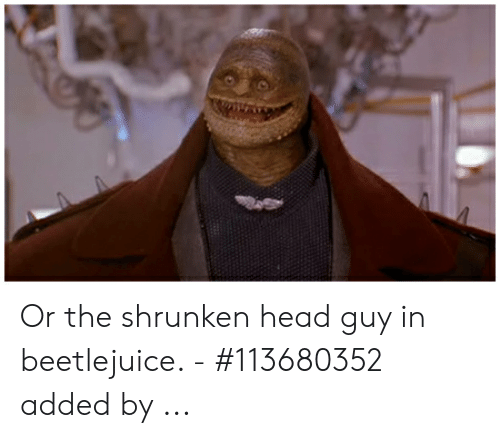 Or The Shrunken Head Guy In Beetlejuice 113680352 Added By Head Meme On Me Me