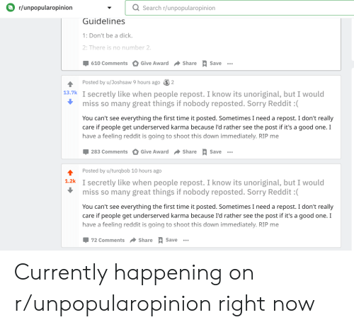 Reddit, Sorry, and Dick: Or/unpopularopinion  Q Search r/unpopularopinion  Guidelines  1: Don't be a dick  2: There is no number 2  610 Comments  Give Award Share Save  Posted by u/Joshsaw 9 hours ago  2  13.7k I secretly like when people repost. I know its unoriginal, but I would  miss so many great things if nobody reposted. Sorry Reddit :(  You can't see everything the first time it posted. Sometimes I need a repost. I don't really  care if people get underserved karma because l'd rather see the post if it's a good one. I  have a feeling reddit is going to shoot this down immediately. RIP me  283 Comments  Give Award Share Save  Posted by u/turqbob 10 hours ago  1.2k I secretly like when people repost. I know its unoriginal, but I would  miss so many great things if nobody reposted. Sorry Reddit :(  You can't see everything the first time it posted. Sometimes I need a repost. I don't really  care if people get underserved karma because I'd rather see the post if it's a good one. I  have a feeling reddit is going to shoot this down immediately. RIP me  72 Comments  Share S  Save Currently happening on r/unpopularopinion right now