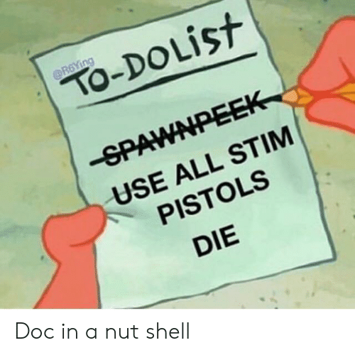 SpongeBob, Shell, and Doc: OR6YING  TO-DOLIST  -SPAWNPEEK  USE ALL STIM  PISTOLS  DIE Doc in a nut shell