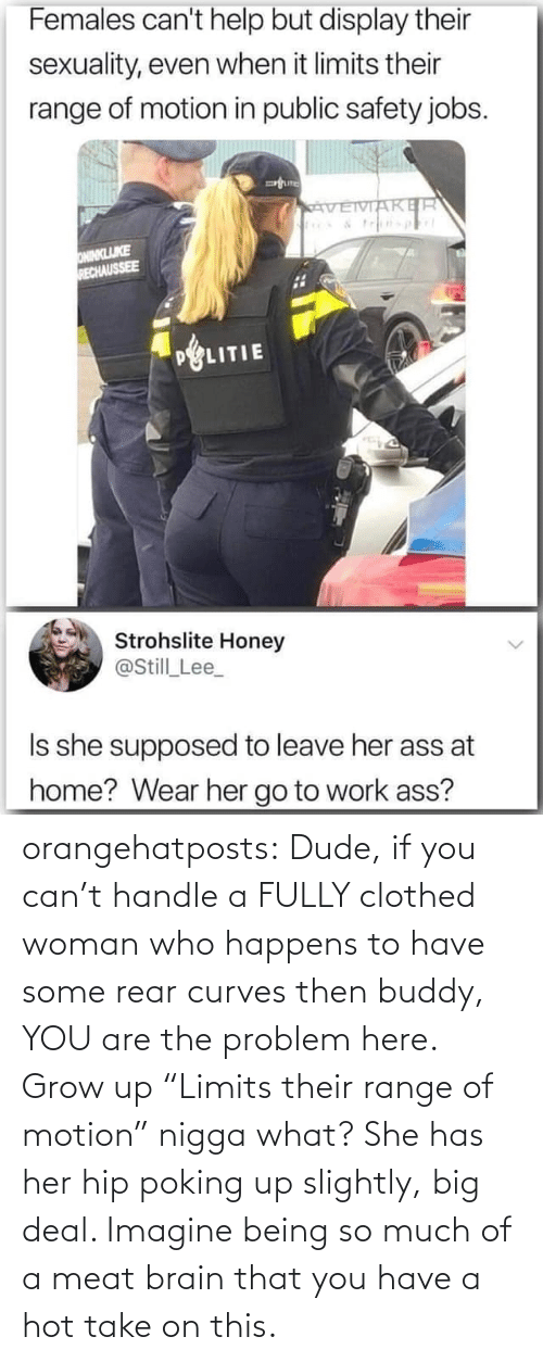 """Dude, Tumblr, and Blog: orangehatposts: Dude, if you can't handle a FULLY clothed woman who happens to have some rear curves then buddy, YOU are the problem here. Grow up   """"Limits their range of motion"""" nigga what? She has her hip poking up slightly, big deal. Imagine being so much of a meat brain that you have a hot take on this."""