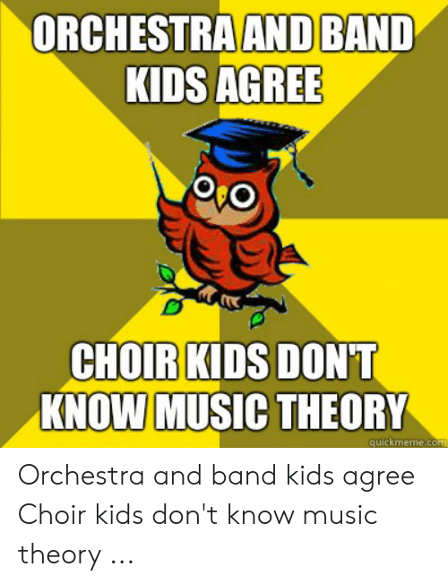 ORCHESTRA AND BAND KIDS AGREE Oro CHOIR KIDS DONT KNOW MUSIC