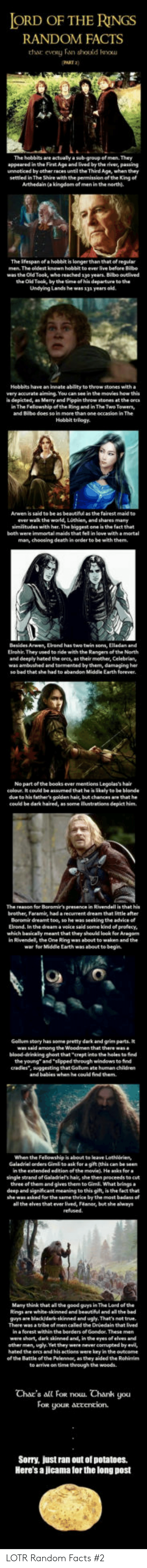 Advice, Bad, and Beautiful: ORD OF THE RINGS  RANDOM FACTS  thar  eveRy Fan should kou  AKT 2)  The hobbits are actually a sub-group of men. They  appeared in the First Age and lived by the river, pawing  unnoticed by other races until the Third Age, when they  settled in The Shire with the penmission of th. Kng of  Arthedain (a kingdom of men in the north).  The ifespan of a hobbit is longerthan that of regular  The oldest known  was the Old Took, who reached 1yo years. Bilbo ouelived  the Old Took, by the time of his departure to the  Undying Lands he was 13a years old  Hebbits have an innate ablity to theow stones with a  very accurate aiming. You can see in the movies how this  s depicted, an Merry and Pippin throw stones at the ores  n The Felowship of the Ring and in The Two Towersy  and Bibe does so in  Hobbit trilogy.  to be as beautiful  as the fairest maid to  ever wak the world, Lothien, and shares many  similitudes with her. The biggest one is the fact that  both were immortal maids that fel in love with amortal  man, choosing death in oeder to be with them.  Arwen, Elrond has  Elrohir They used to ride with the Rangers of the North  and deeply hated the orcs, as their mother, Celebrian,  was ambushed and tormented by them, damaging her  Earth forever  No partofthe books ever mentiens Legolas's hair  celoue. It could be assumed that he is likely to be blonde  due to his father's golden hair, but chances are that he  could be dark haired, as some ilustrations depict him  The reason for Boromir's presence in Rivendell is that his  brother, Faramis, had a recurrent dream that little after  Beromir dreamt toe, so he was seeking the advice o  Elrond. In the dream a veice said some kind ef profecy  which basicaly meant that they should look for Aragan  in Rivendell, the One Ring was about to waken and the  war for Middle Earth was about te begin  Gollum story has some pretty dark and grim parts. It  among the  blood-drinking ghost that crept into the holes to 