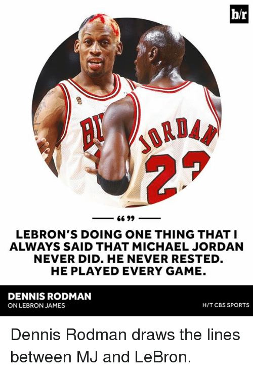 Dennis Rodman, LeBron James, and Michael Jordan: ORDA  66 99  LEBRON'S DOING ONE THING THAT I  ALWAYS SAID THAT MICHAEL JORDAN  NEVER DID. HE NEVER RESTED  HE PLAYED EVERY GAME.  DENNIS RODMAN  HIT CBS SPORTS  ON LEBRON JAMES Dennis Rodman draws the lines between MJ and LeBron.
