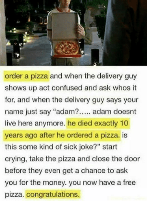 """Confused, Crying, and Memes: order a pizza and when the delivery guy  shows up act confused and ask whos t  for, and when the delivery guy says your  name just say """"adam?. adam doesnt  live here anymore. he died exactly 10  years ago after he ordered a pizza. is  this some kind of sick joke?"""" start  crying, take the pizza and close the door  before they even get a chance to ask  you for the money. you now have a free  pizza. congratulations."""