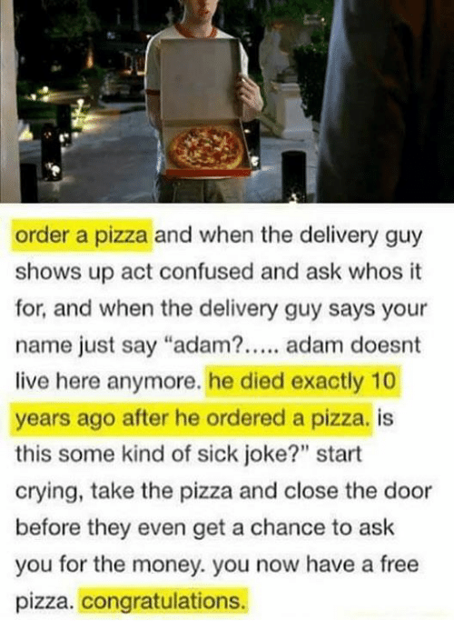 "Confused, Crying, and Memes: order a pizza and when the delivery guy  shows up act confused and ask whos it  for, and when the delivery guy says your  name just say ""adam?. adam doesnt  live here anymore. he died exactly 10  years ago after he ordered a pizza. is  this some kind of sick joke?"" start  crying, take the pizza and close the door  before they even get a chance to ask  you for the money. you now have a free  pizza. congratulations.  90"