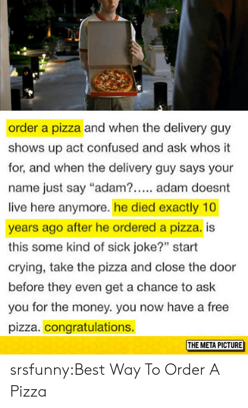 "Confused, Crying, and Money: order a pizza and when the delivery guy  shows up act confused and ask whos it  for, and when the delivery guy says your  name just say ""adam?. adam doesnt  live here anymore. he died exactly 10  years ago after he ordered a pizza. is  this some kind of sick joke?"" start  crying, take the pizza and close the door  before they even get a chance to ask  you for the money. you now have a free  pizza. congratulations.  THE META PICTURE srsfunny:Best Way To Order A Pizza"