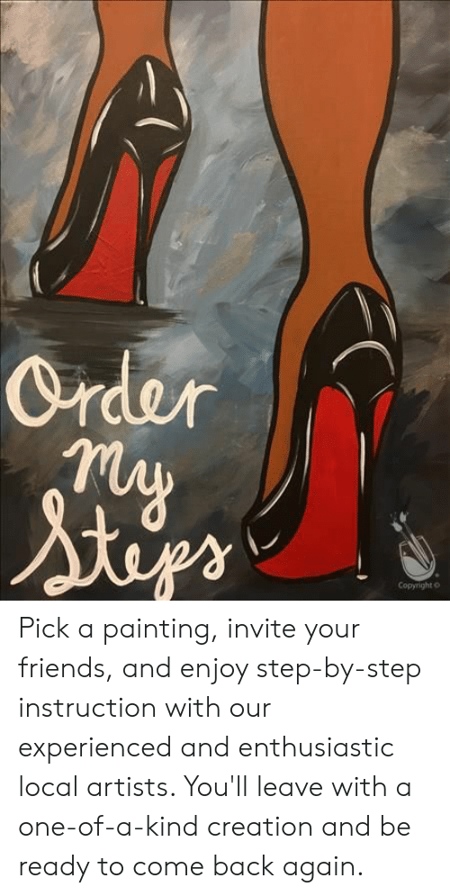 Friends, Back, and Step: Order  Copyright o Pick a painting, invite your friends, and enjoy step-by-step instruction with our experienced and enthusiastic local artists. You'll leave with a one-of-a-kind creation and be ready to come back again.