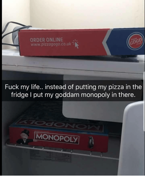 Life, Monopoly, and Pizza: ORDER ONLINE  www.pizzagogo.co.uk  0  Fuck my life.. instead of putting my pizza in the  fridge I put my goddam monopoly in there.  MONOPOLY