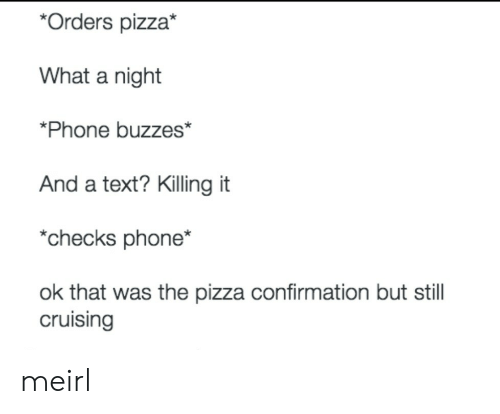 Phone, Pizza, and Text: *Orders pizza*  What a night  *Phone buzzes*  And a text? Killing it  *checks phone*  ok that was the pizza confirmation but stil  cruising meirl