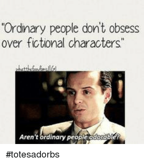 ordinary people dont obsess over fictional characters arent ordinary people 7165155 ✅ 25 best memes about fictional character fictional character