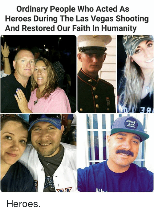 Memes, Las Vegas, and Heroes: Ordinary People Who Acted As  Heroes During The Las Vegas Shooting  And Restored Our Faith In Humanity Heroes.