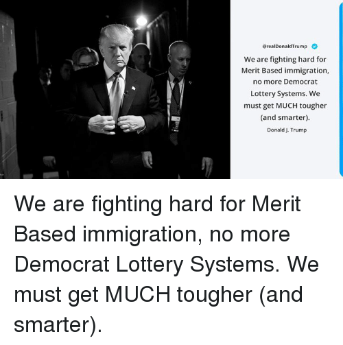 Lottery, Immigration, and Trump: OrealDonaldTrump  We are fighting hard for  Merit Based immigration,  no more Democrat  Lottery Systems. We  must get MUCH tougher  (and smarter).  Donald J. Trump We are fighting hard for Merit Based immigration, no more Democrat Lottery Systems. We must get MUCH tougher (and smarter).