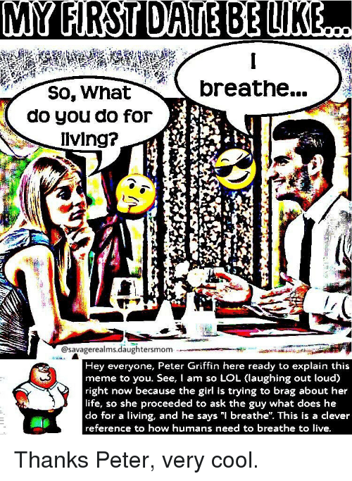 "Life, Lol, and Meme: oreathe..  So, What  do you do for  lving?  @savagerealms.daughtersmom  Hey everyone, Peter Griffin here ready to explain this  meme to you. See, I am so LOL (laughing out loud)  right now because the girl is trying to brag about her  life, so she proceeded to ask the guy what does he  do for a living, and he says ""l breathe"". This is a clever  reference to how humans need to breathe to live Thanks Peter, very cool."