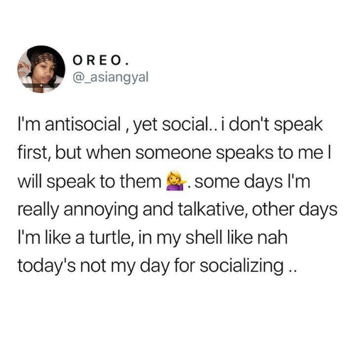 Dank, Turtle, and Antisocial: OREO  @asiangyal  I'm antisocial, yet social.. i don't speak  first, but when someone speaks to me l  will speak to them some days lim  really annoying and talkative, other days  I'm like a turtle, in my shell like nah  today's not my day for socializing..