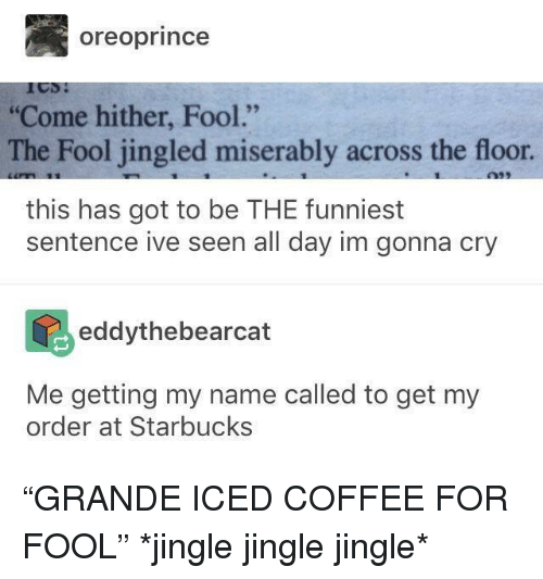 "Starbucks, Coffee, and Got: oreoprince  Come hither, Fool.""  The Fool jingled miserably across the floor  this has got to be THE funniest  sentence ive seen all day im gonna cry  eddythebearcat  Me getting my name called to get my  order at Starbucks ""GRANDE ICED COFFEE FOR FOOL"" *jingle jingle jingle*"