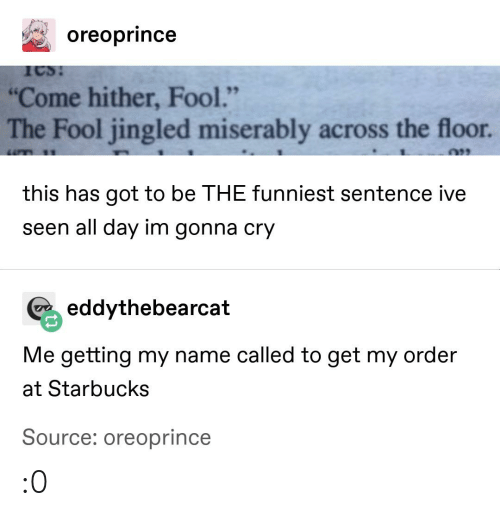 """Starbucks, Tumblr, and Got: oreoprince  """"Come hither, Fool.""""  The Fool jingled miserably across the floor  this has got to be THE funniest sentence ive  seen all day im gonna cry  eddythebearcat  Me getting my name called to get my order  at Starbucks  Source: oreoprince :0"""