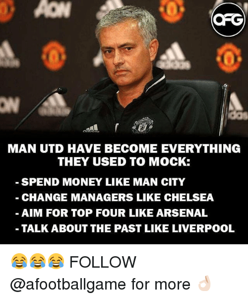 Arsenal, Chelsea, and Memes: ORG  MAN UTD HAVE BECOME EVERYTHING  THEY USED TO MOCK:  SPEND MONEY LIKE MAN CITY  CHANGE MANAGERS LIKE CHELSEA  AIM FOR TOP FOUR LIKE ARSENAL  TALK ABOUT THE PAST LIKE LIVERPOOL 😂😂😂 FOLLOW @afootballgame for more 👌🏻