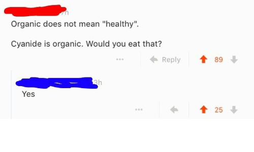 "Mean, Yes, and Cyanide: Organic does not mean ""healthy"".  Cyanide is organic. Would you eat that?  Reply  89  Yes  1 25"