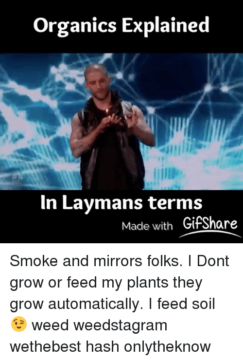 Gif, Memes, and Gifs: organics Explained  In Laymans terms  Made with Gif Share Smoke and mirrors folks. I Dont grow or feed my plants they grow automatically. I feed soil 😉 weed weedstagram wethebest hash onlytheknow