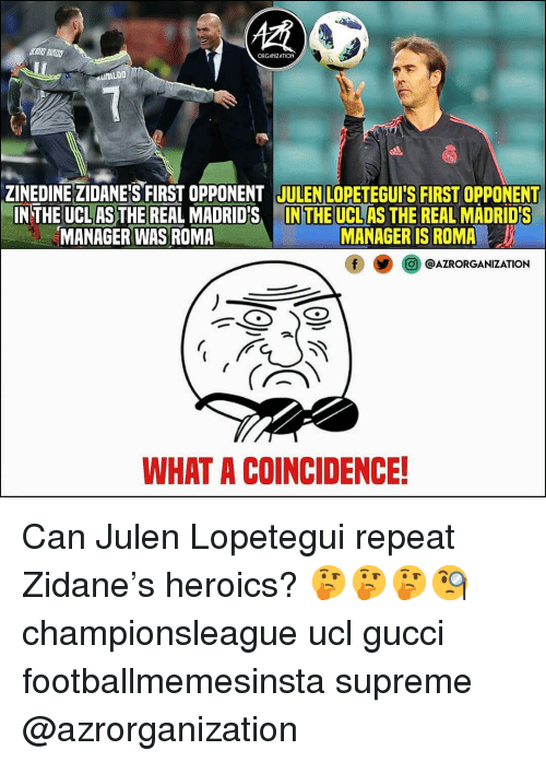 Gucci, Memes, and Supreme: ORGANIZATION  ZINEDINE ZIDANEIS FIRST OPPONENT JULENLOPETEGUI'S FIRST OPPONENT  IN THE UCL AS THE REAL MADRID'SIN THE UCL AS THE REAL MADRIDS  MANAGER WAS ROMA  MANAGER IS ROMA  O@AZRORGANIZATION  WHAT A COINCIDENCE! Can Julen Lopetegui repeat Zidane's heroics? 🤔🤔🤔🧐 championsleague ucl gucci footballmemesinsta supreme @azrorganization