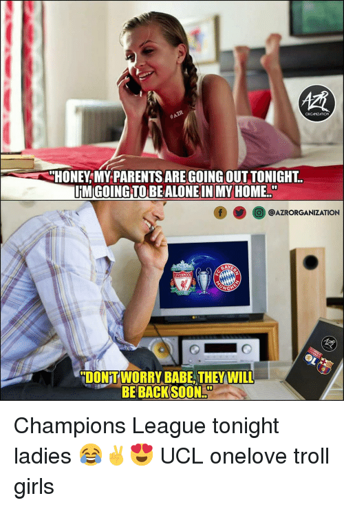 Girls, Memes, and Parents: ORGANZATION  HONEY,MY PARENTS ARE GOING OUT TONIGHT  O@AZRORGANIZATION  DONT WORRY BABE, THEY WILL  BE BACK SOON Champions League tonight ladies 😂✌😍 UCL onelove troll girls