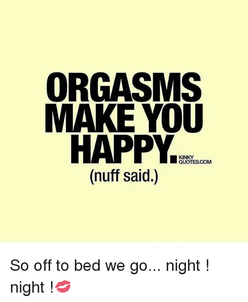 Orgasms Make You Happy Kinky Quotes Com Nuff Said So Off To Bed We