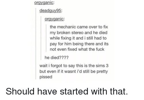 The Sims, The Sims 3, and Fuck: orgyganic:  deadguy95;  oravganic:  the mechanic came over to fix  my broken stereo and he died  while fixing it and i still had to  pay for him being there and its  not even fixed what the fuck  he died????  wait i forgot to say this is the sims 3  but even if it wasnt i'd still be pretty  pissed Should have started with that.