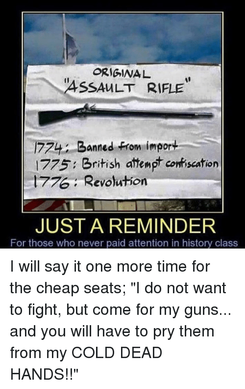 "Guns, Memes, and Say It: ORIGINA  ASSAULT RIFLE  774 Banned From import  1775 British attempt conriscation  , Revolution  JUST A REMINDER  For those who never paid attention in history class I will say it one more time for the cheap seats; ""I do not want to fight, but come for my guns... and you will have to pry them from my COLD DEAD HANDS!!"""