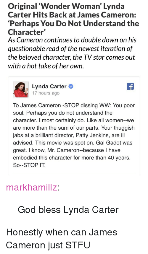 "God, Stfu, and Tumblr: Original 'Wonder Woman' Lynda  Carter Hits Back at James Cameron:  'Perhaps You Do Not Understand the  Character'  As Cameron continues to double down on his  questionable read of the newest iteration of  the beloved character, the TV star comes out  with a hot take of her own.   Lynda Carter  17 hours ago  To James Cameron -STOP dissing WW: You poor  soul. Perhaps you do not understand the  character. I most certainly do. Like all women--we  are more than the sum of our parts. Your thuggish  jabs at a brilliant director, Patty Jenkins, are ill  advised. This movie was spot on. Gal Gadot was  great. I know, Mr. Cameron-because I have  embodied this character for more than 40 years.  So--STOP IT. <p><a href=""http://markhamillz.tumblr.com/post/165874178056/god-bless-lynda-carter"" class=""tumblr_blog"">markhamillz</a>:</p>  <blockquote><p>God bless Lynda Carter</p></blockquote>  <p>Honestly when can James Cameron just STFU</p>"