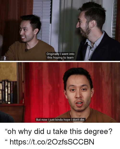 "Relatable, Hope, and Degree: Originally I went into  this hoping to learn   But now I just kinda hope I don't die ""oh why did u take this degree? "" https://t.co/2OzfsSCCBN"