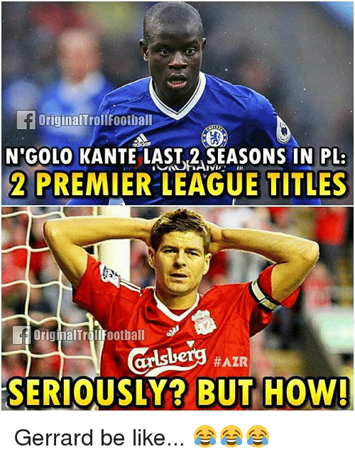 Be Like, Football, and Memes: OriginalTroll Football  N GOLO KANTE LAST 2 SEASONS IN PLR  in  2 PREMIER LEAGUE TITLES  alTrollfootball  #AZR  SERIOUSLY? BUT HOW! Gerrard be like... 😂😂😂