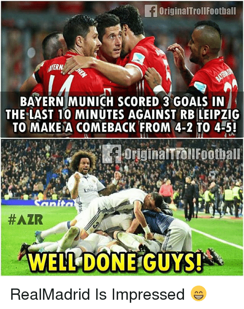 Goals, Memes, and Back: originalTrollFootball  AMERN  BAYERN MUNICH SCORED 3 GOALS IN  THE LAST 10 MINUTES AGAINST RB LEIPZIG  TO MAKE A COME BACK FROM 4-2 TO 4-5!  #AZR  WELL DONE GUYS! RealMadrid Is Impressed 😁
