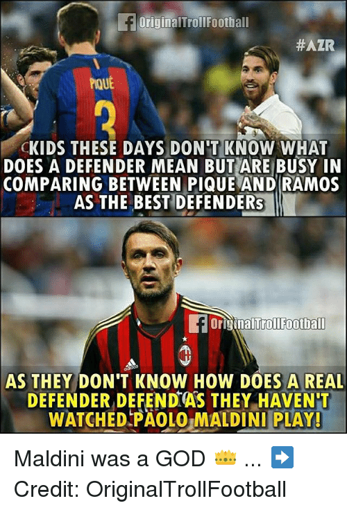God, Memes, and Best: OriginalTrollFoothall  #AZR  PouE  CKIDS THESE DAYS DON'T KNOW WHAT  DOES A DEFENDER MEAN BUT ARE BUSY IN  COMPARING BETWEEN PIQUE AND RAMOS  AS THE BEST DEFENDERs  OriginalTrollfoothall  AS THEY DON'T KNOW HOW DOES A REAL  DEFENDER DEFEND AS THEY HAVEN'T  WATCHED PAOLO,MALDINI PLAY! Maldini was a GOD 👑 ... ➡️Credit: OriginalTrollFootball