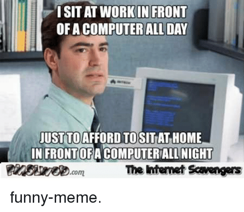 Funny, Meme, and Home: ORKIN FRONT  ISITAT WO  OF A COMPUTERALL DAY  USTTOAFFORD TOSITAT HOME  N FRONTOFA COMPUTERIALL NIGHT  OF  The intemet Scavengers funny-meme.